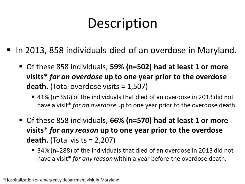 Description  In 2013, 858 individuals died of an overdose in Maryland.  Of these 858 individuals, 59% (n=502) had at least 1 or more visits* for an