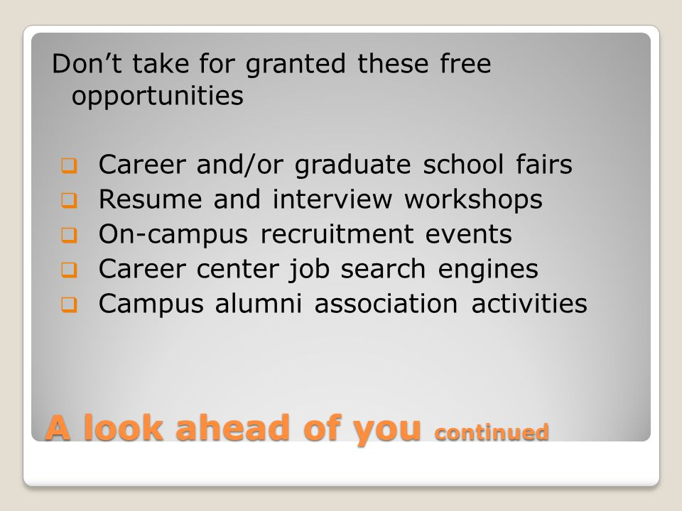 A look ahead of you continued Don't take for granted these free opportunities  Career and/or graduate school fairs  Resume and interview workshops  On-campus recruitment events  Career center job search engines  Campus alumni association activities