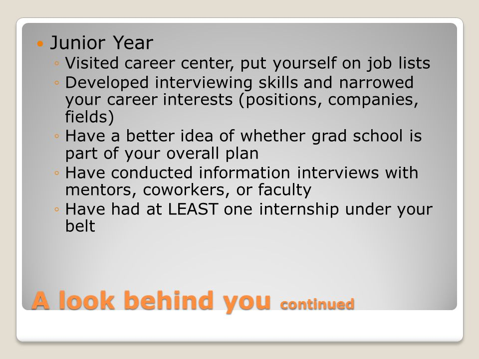 A look behind you continued Junior Year ◦Visited career center, put yourself on job lists ◦Developed interviewing skills and narrowed your career interests (positions, companies, fields) ◦Have a better idea of whether grad school is part of your overall plan ◦Have conducted information interviews with mentors, coworkers, or faculty ◦Have had at LEAST one internship under your belt