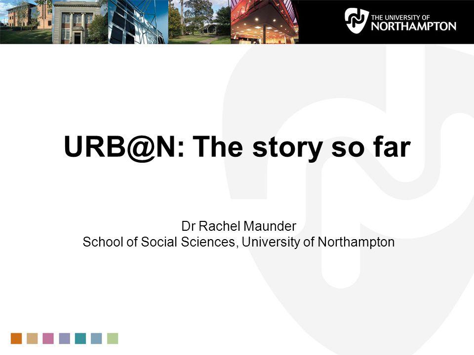 URB@N: The story so far Dr Rachel Maunder School of Social Sciences, University of Northampton