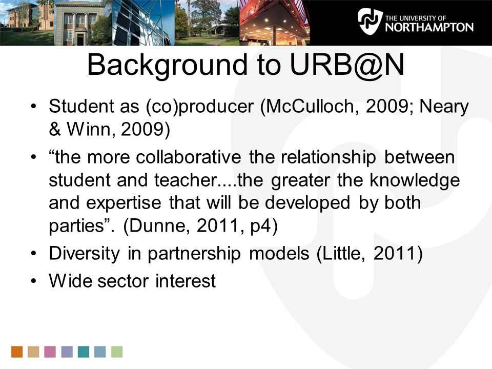 How it works URB@N: Undergraduate Research Bursaries at Northampton Undergraduate students work on a pedagogic project, alongside the member of staff who is coordinating it Staff propose projects, and students apply to be researchers Students work with the staff member(s) to plan, conduct and analyse the findings They contribute approx 50 hours work and receive a £500 bursary