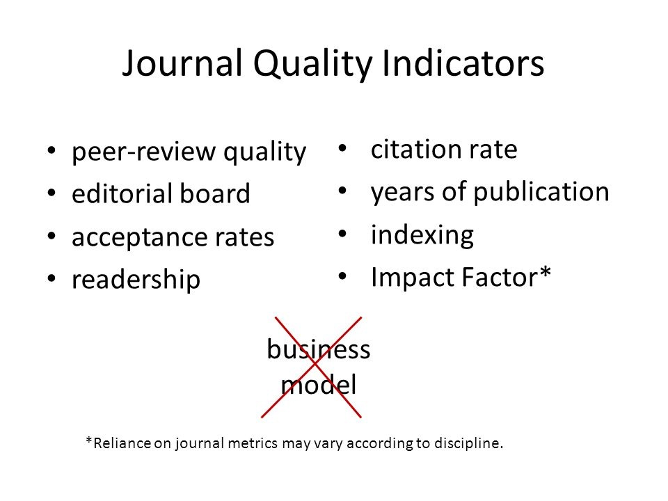 Journal Quality Indicators peer-review quality editorial board acceptance rates readership citation rate years of publication indexing Impact Factor* *Reliance on journal metrics may vary according to discipline.