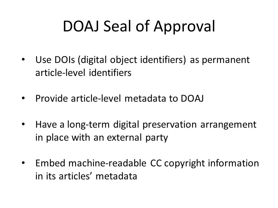 DOAJ Seal of Approval Use DOIs (digital object identifiers) as permanent article-level identifiers Provide article-level metadata to DOAJ Have a long-term digital preservation arrangement in place with an external party Embed machine-readable CC copyright information in its articles' metadata