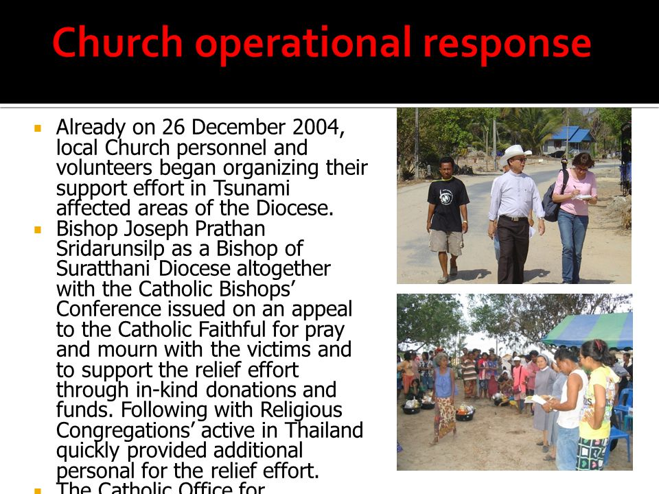  The Local Church was present with the team of up to 50 Diocesan, Religious and lay volunteers on a daily basis from early morning to late evening in eight camps in the provinces of Phang-nga, Phuket and Krabi, distribution of in-kind donations, basic first aid assistance, cash distribution and basic medical assistance.