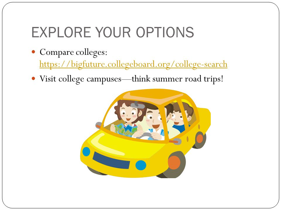 EXPLORE YOUR OPTIONS Compare colleges: https://bigfuture.collegeboard.org/college-search https://bigfuture.collegeboard.org/college-search Visit college campuses—think summer road trips!