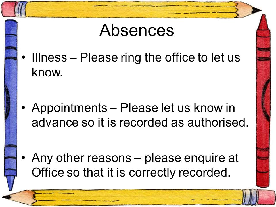 Absences Illness – Please ring the office to let us know. Appointments – Please let us know in advance so it is recorded as authorised. Any other reas