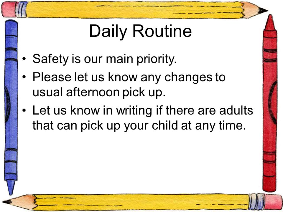 Daily Routine Safety is our main priority. Please let us know any changes to usual afternoon pick up. Let us know in writing if there are adults that