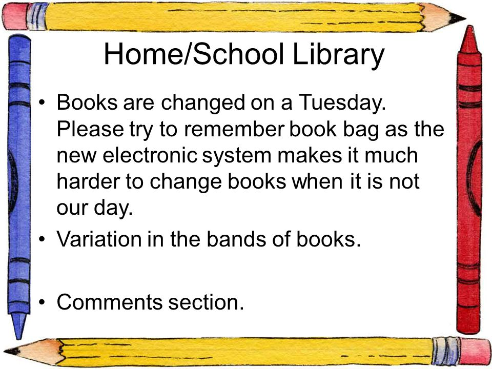 Home/School Library Books are changed on a Tuesday. Please try to remember book bag as the new electronic system makes it much harder to change books