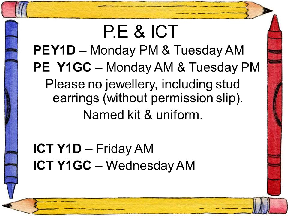 P.E & ICT PEY1D – Monday PM & Tuesday AM PE Y1GC – Monday AM & Tuesday PM Please no jewellery, including stud earrings (without permission slip). Name