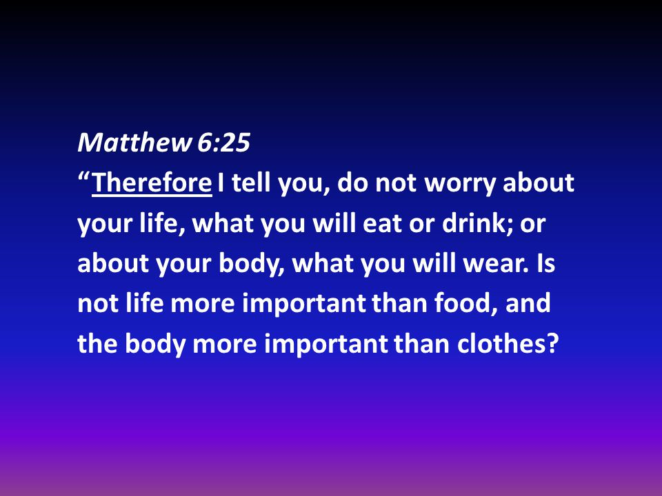 Matthew 6:25 Therefore I tell you, do not worry about your life, what you will eat or drink; or about your body, what you will wear.