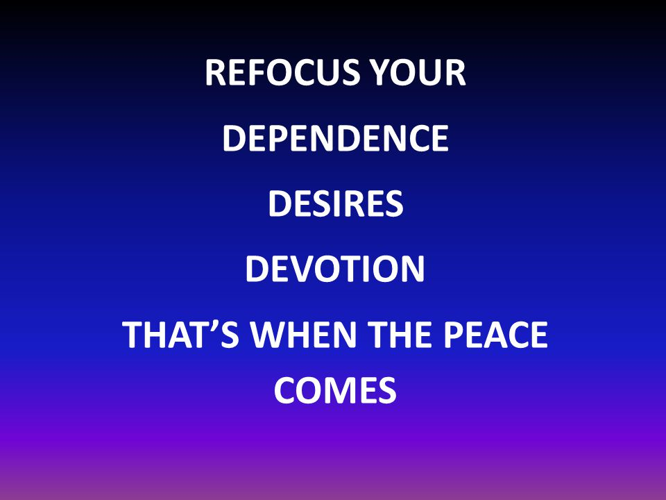REFOCUS YOUR DEPENDENCE DESIRES DEVOTION THAT'S WHEN THE PEACE COMES