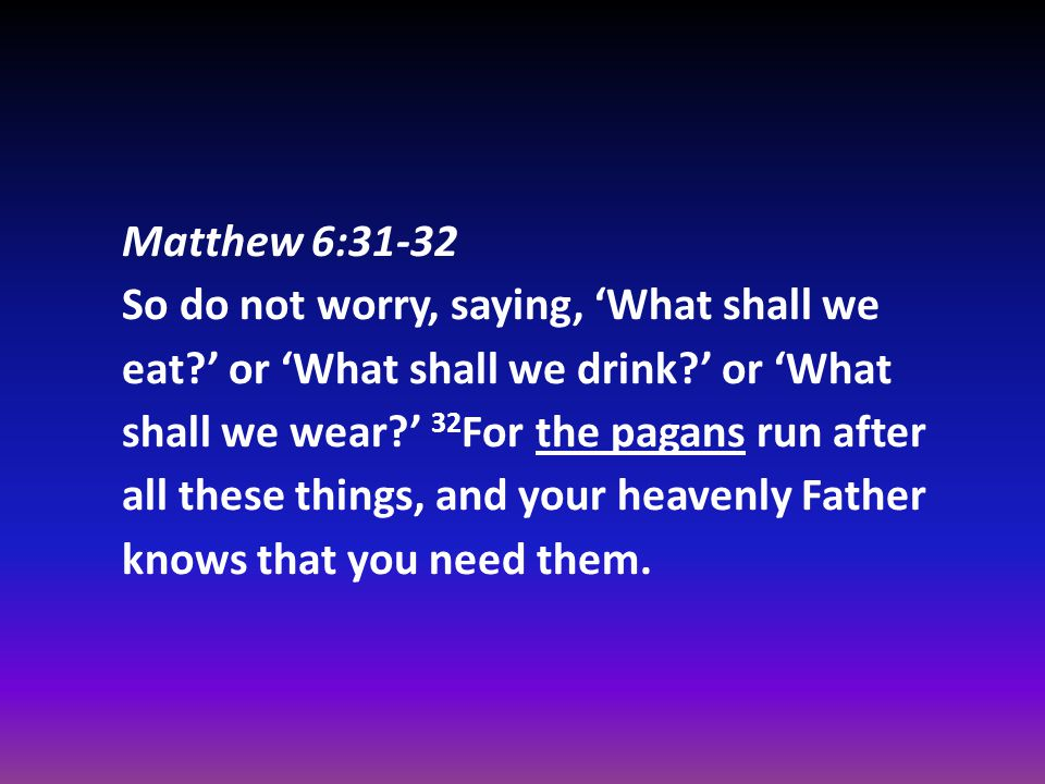 Matthew 6:31-32 So do not worry, saying, 'What shall we eat ' or 'What shall we drink ' or 'What shall we wear ' 32 For the pagans run after all these things, and your heavenly Father knows that you need them.