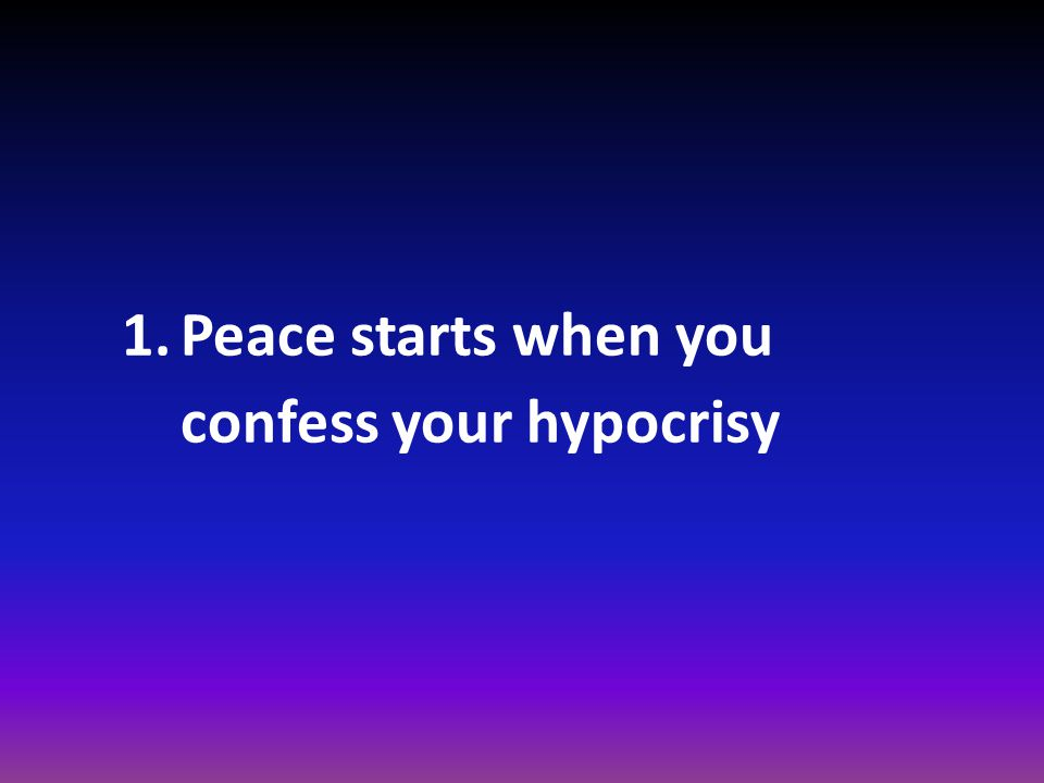 1.Peace starts when you confess your hypocrisy