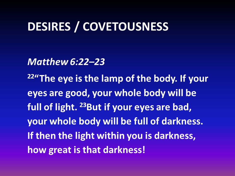 DESIRES / COVETOUSNESS Matthew 6:22–23 22 The eye is the lamp of the body.