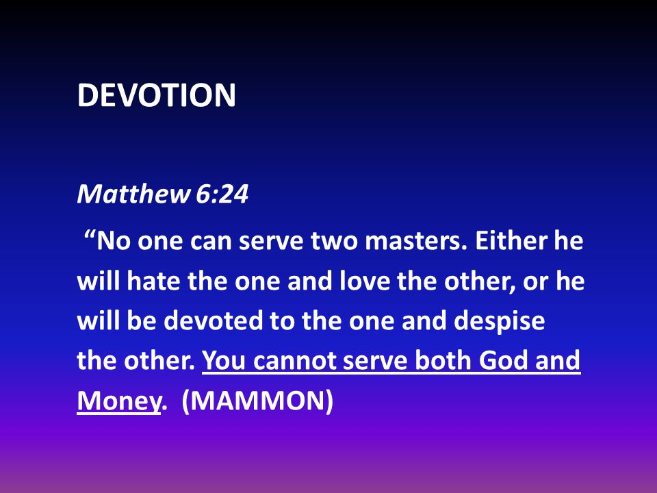 DEVOTION Matthew 6:24 No one can serve two masters.
