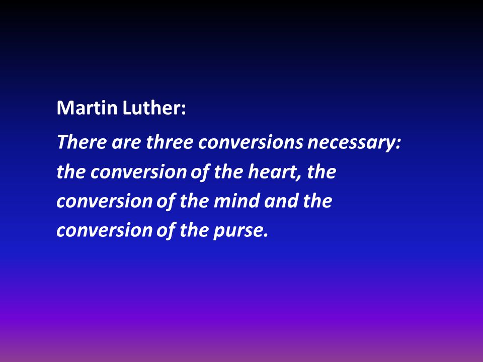 Martin Luther: There are three conversions necessary: the conversion of the heart, the conversion of the mind and the conversion of the purse.
