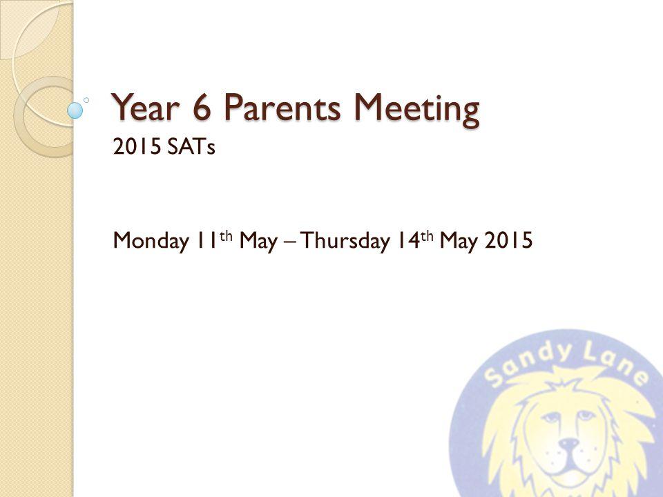 Year 6 Parents Meeting 2015 SATs Monday 11 th May – Thursday 14 th May 2015