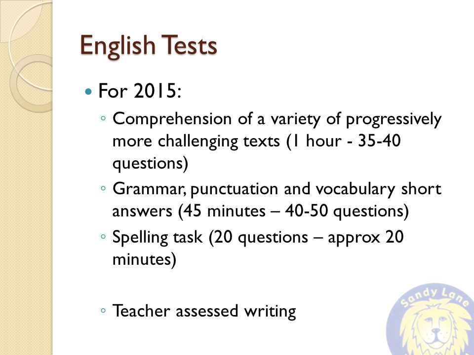 English Tests For 2015: ◦ Comprehension of a variety of progressively more challenging texts (1 hour questions) ◦ Grammar, punctuation and vocabulary short answers (45 minutes – questions) ◦ Spelling task (20 questions – approx 20 minutes) ◦ Teacher assessed writing