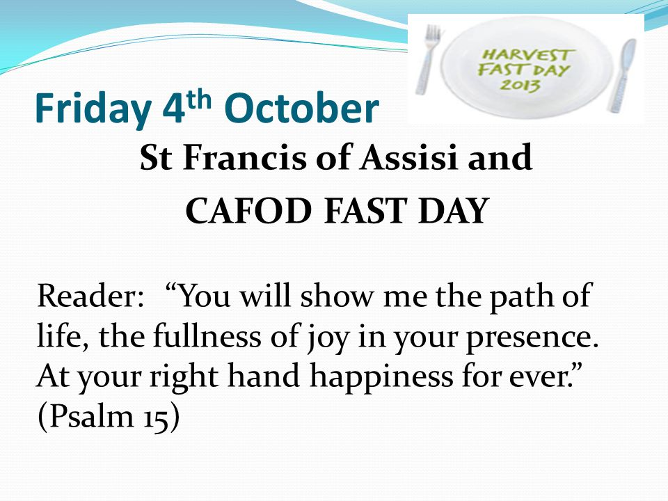 Friday 4 th October St Francis of Assisi and CAFOD FAST DAY Reader: You will show me the path of life, the fullness of joy in your presence.