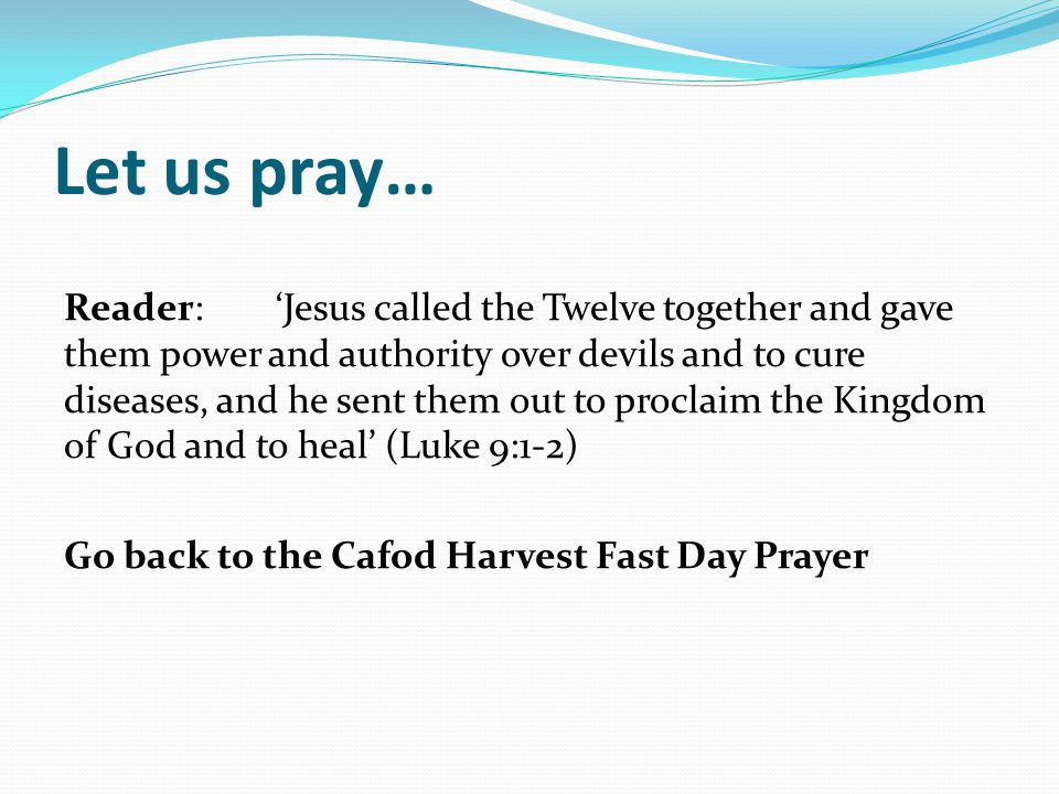 Let us pray… Reader:'Jesus called the Twelve together and gave them power and authority over devils and to cure diseases, and he sent them out to proclaim the Kingdom of God and to heal' (Luke 9:1-2) Go back to the Cafod Harvest Fast Day Prayer