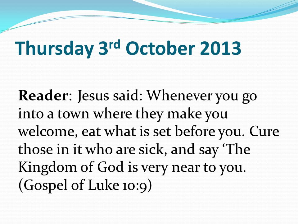 Thursday 3 rd October 2013 Reader:Jesus said: Whenever you go into a town where they make you welcome, eat what is set before you.