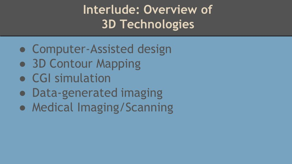 Interlude: Overview of 3D Technologies ● Computer-Assisted design ● 3D Contour Mapping ● CGI simulation ● Data-generated imaging ● Medical Imaging/Sca