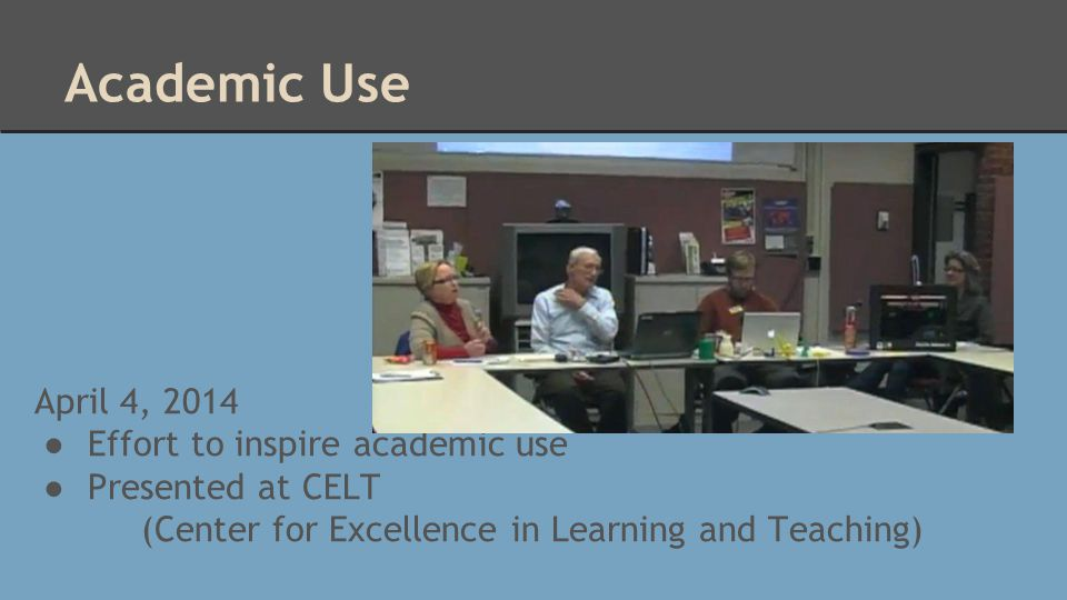 Academic Use April 4, 2014 ● Effort to inspire academic use ● Presented at CELT (Center for Excellence in Learning and Teaching)