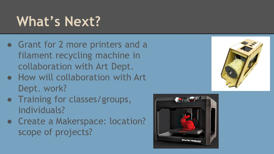 What's Next? ● Grant for 2 more printers and a filament recycling machine in collaboration with Art Dept. ● How will collaboration with Art Dept. work