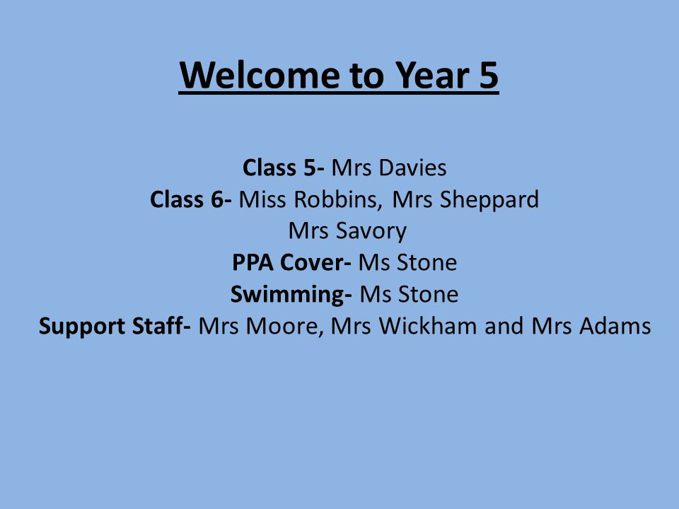 Welcome to Year 5 Class 5- Mrs Davies Class 6- Miss Robbins, Mrs Sheppard Mrs Savory PPA Cover- Ms Stone Swimming- Ms Stone Support Staff- Mrs Moore,