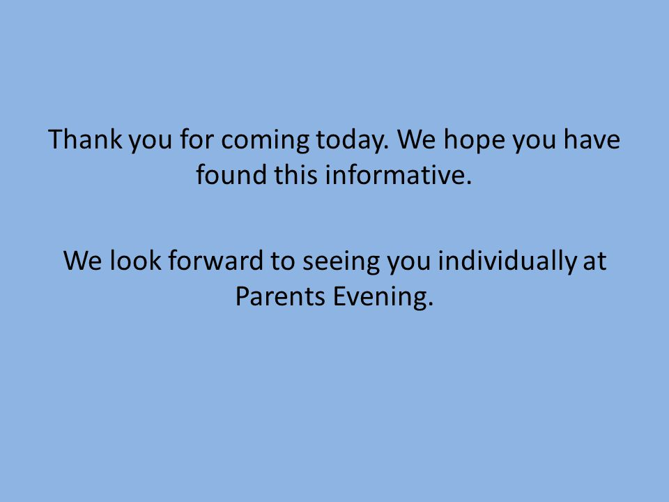 Thank you for coming today. We hope you have found this informative. We look forward to seeing you individually at Parents Evening.