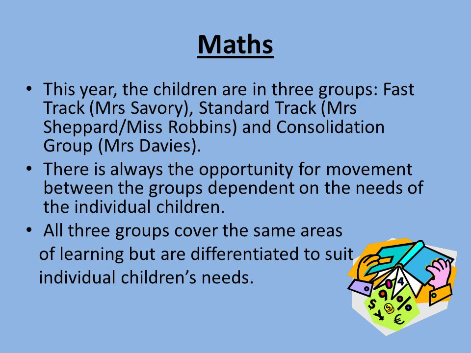 Maths This year, the children are in three groups: Fast Track (Mrs Savory), Standard Track (Mrs Sheppard/Miss Robbins) and Consolidation Group (Mrs Da