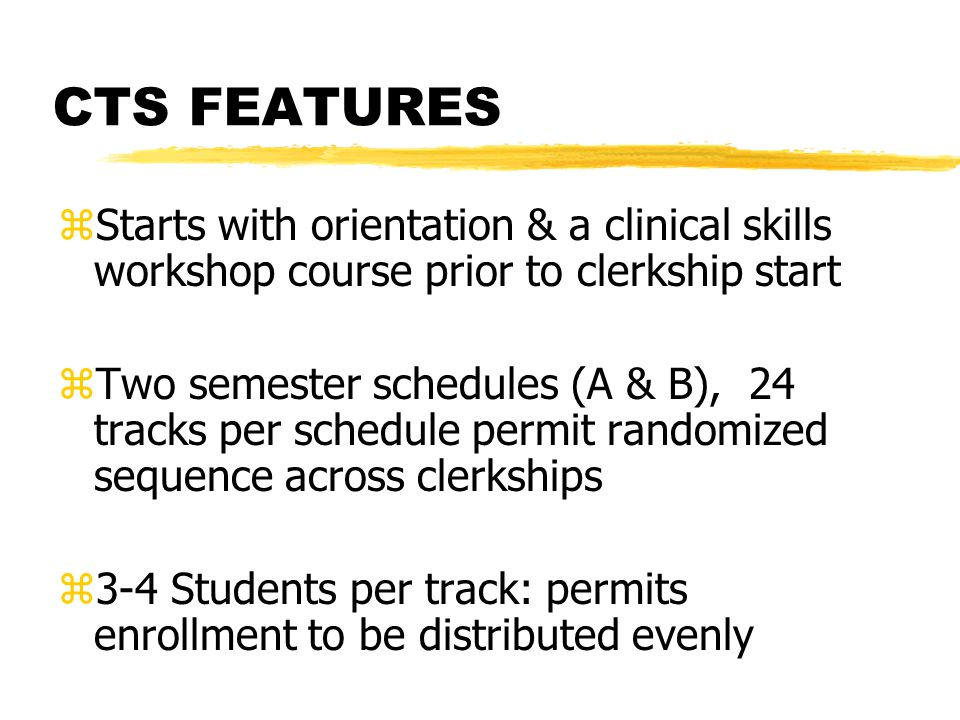 CTS FEATURES zStarts with orientation & a clinical skills workshop course prior to clerkship start zTwo semester schedules (A & B), 24 tracks per schedule permit randomized sequence across clerkships z3-4 Students per track: permits enrollment to be distributed evenly