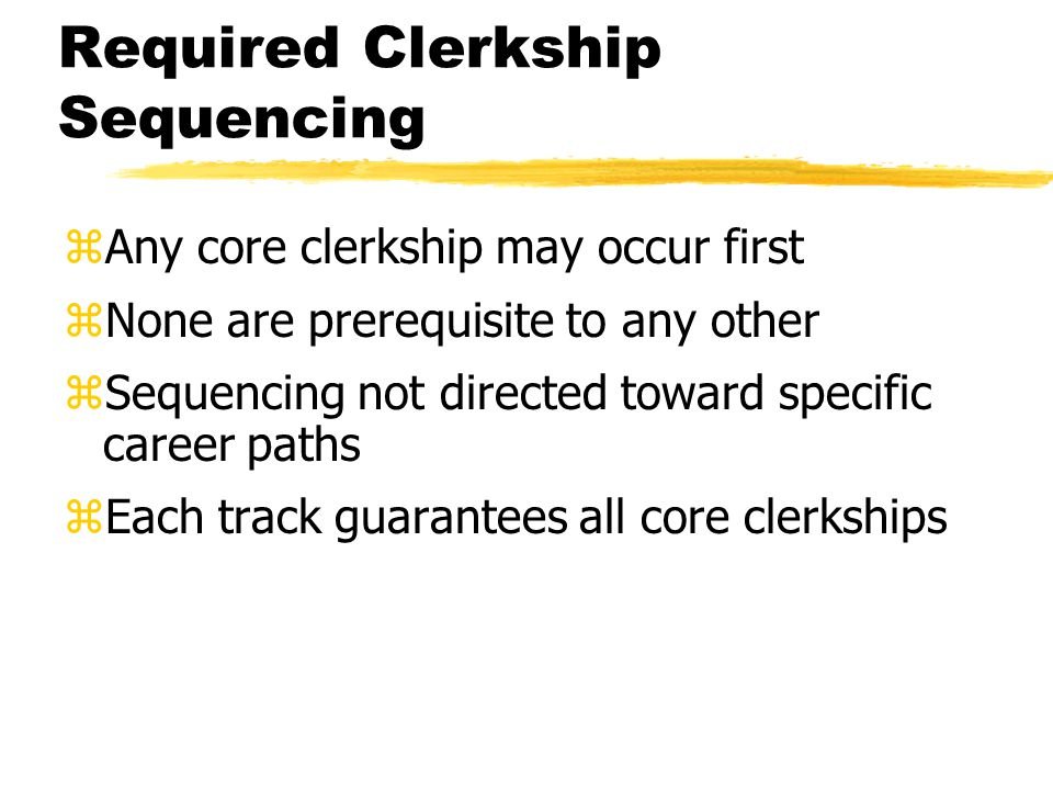 Required Clerkship Sequencing zAny core clerkship may occur first zNone are prerequisite to any other zSequencing not directed toward specific career paths zEach track guarantees all core clerkships