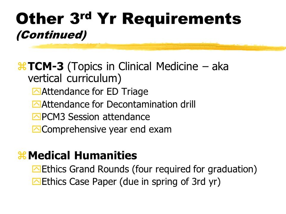Other 3 rd Yr Requirements (Continued) zTCM-3 (Topics in Clinical Medicine – aka vertical curriculum) yAttendance for ED Triage yAttendance for Decontamination drill yPCM3 Session attendance yComprehensive year end exam zMedical Humanities yEthics Grand Rounds (four required for graduation) yEthics Case Paper (due in spring of 3rd yr)