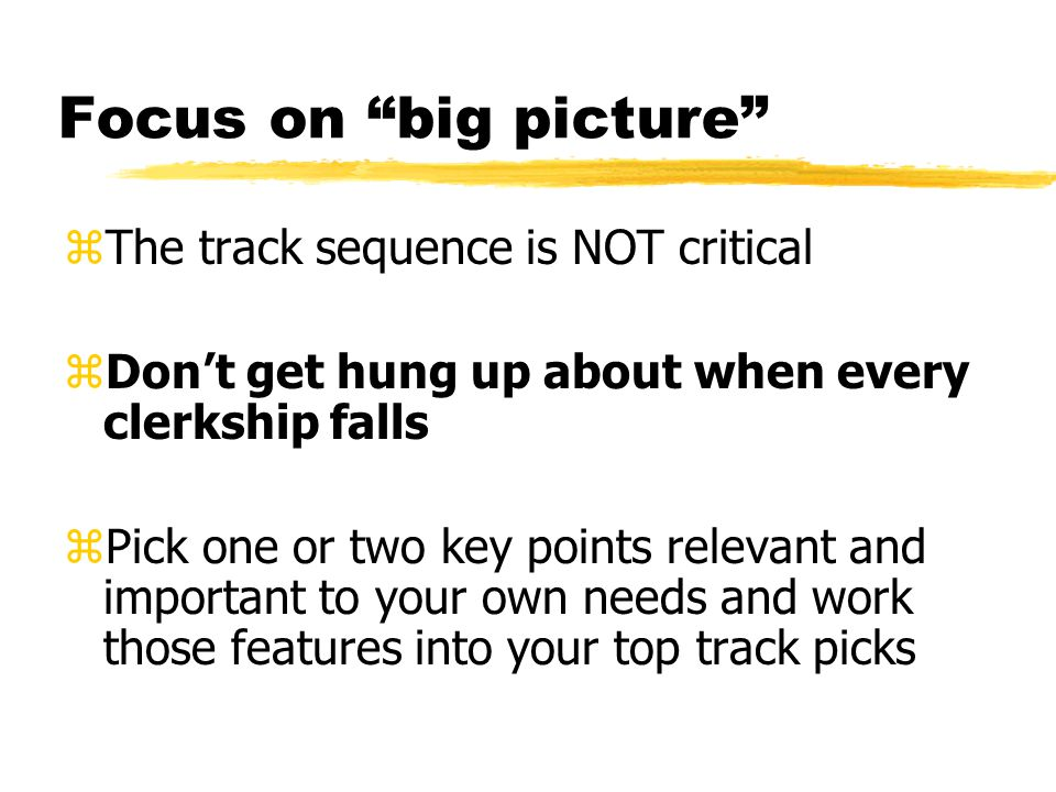 Focus on big picture zThe track sequence is NOT critical zDon't get hung up about when every clerkship falls zPick one or two key points relevant and important to your own needs and work those features into your top track picks