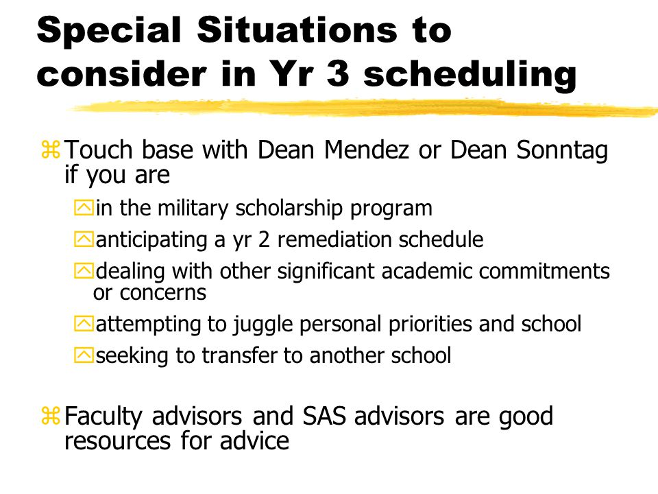Special Situations to consider in Yr 3 scheduling zTouch base with Dean Mendez or Dean Sonntag if you are yin the military scholarship program yantici