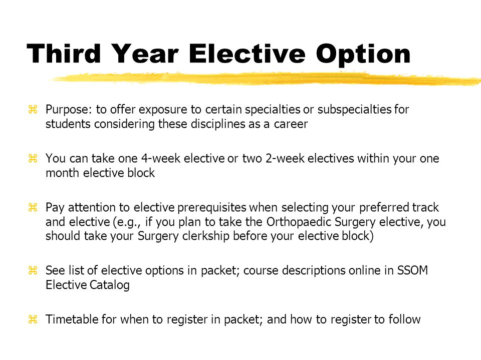 Third Year Elective Option zPurpose: to offer exposure to certain specialties or subspecialties for students considering these disciplines as a career zYou can take one 4-week elective or two 2-week electives within your one month elective block zPay attention to elective prerequisites when selecting your preferred track and elective (e.g., if you plan to take the Orthopaedic Surgery elective, you should take your Surgery clerkship before your elective block) zSee list of elective options in packet; course descriptions online in SSOM Elective Catalog zTimetable for when to register in packet; and how to register to follow