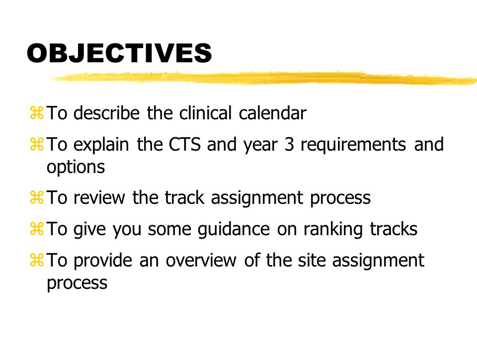 OBJECTIVES zTo describe the clinical calendar zTo explain the CTS and year 3 requirements and options zTo review the track assignment process zTo give you some guidance on ranking tracks zTo provide an overview of the site assignment process