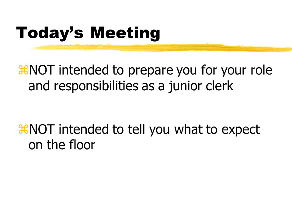 Today's Meeting zNOT intended to prepare you for your role and responsibilities as a junior clerk zNOT intended to tell you what to expect on the floor