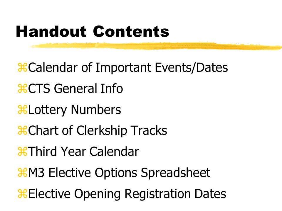 Handout Contents zCalendar of Important Events/Dates zCTS General Info zLottery Numbers zChart of Clerkship Tracks zThird Year Calendar zM3 Elective Options Spreadsheet zElective Opening Registration Dates