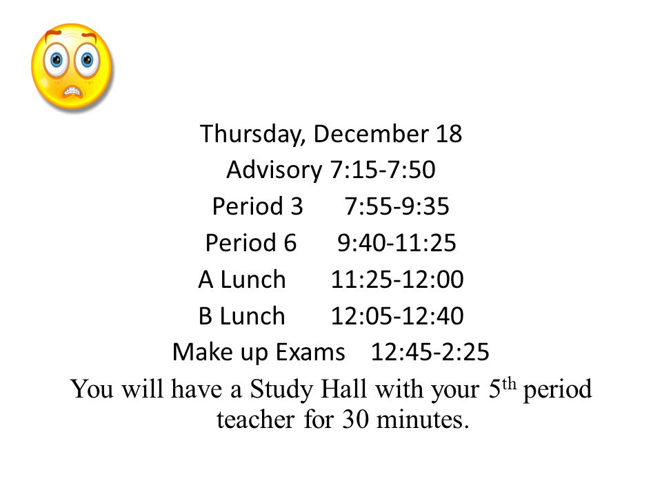 Thursday, December 18 Advisory 7:15-7:50 Period 37:55-9:35 Period 69:40-11:25 A Lunch 11:25-12:00 B Lunch 12:05-12:40 Make up Exams12:45-2:25 You will have a Study Hall with your 5 th period teacher for 30 minutes.