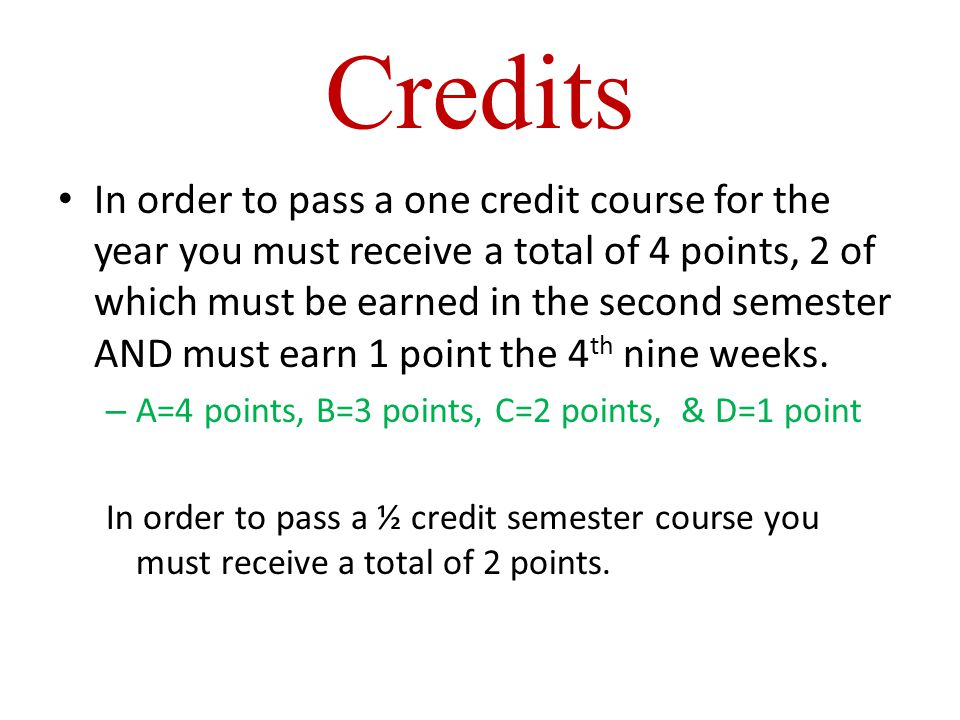 Credits In order to pass a one credit course for the year you must receive a total of 4 points, 2 of which must be earned in the second semester AND must earn 1 point the 4 th nine weeks.