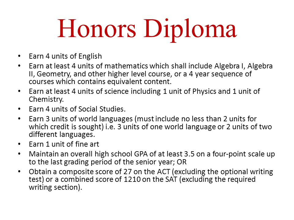 Honors Diploma Earn 4 units of English Earn at least 4 units of mathematics which shall include Algebra I, Algebra II, Geometry, and other higher level course, or a 4 year sequence of courses which contains equivalent content.