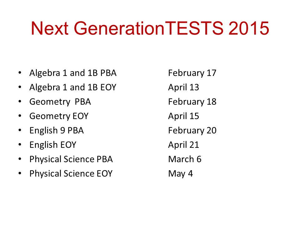 Next GenerationTESTS 2015 Algebra 1 and 1B PBAFebruary 17 Algebra 1 and 1B EOYApril 13 Geometry PBAFebruary 18 Geometry EOYApril 15 English 9 PBAFebruary 20 English EOYApril 21 Physical Science PBAMarch 6 Physical Science EOYMay 4