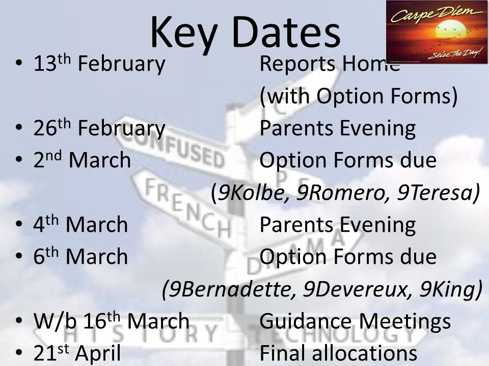 Key Dates 13 th February Reports Home (with Option Forms) 26 th February Parents Evening 2 nd MarchOption Forms due (9Kolbe, 9Romero, 9Teresa) 4 th MarchParents Evening 6 th MarchOption Forms due (9Bernadette, 9Devereux, 9King) W/b 16 th March Guidance Meetings 21 st April Final allocations