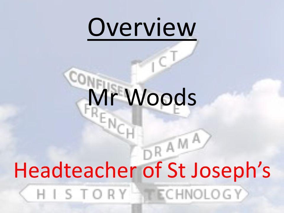 Overview Mr Woods Headteacher of St Joseph's