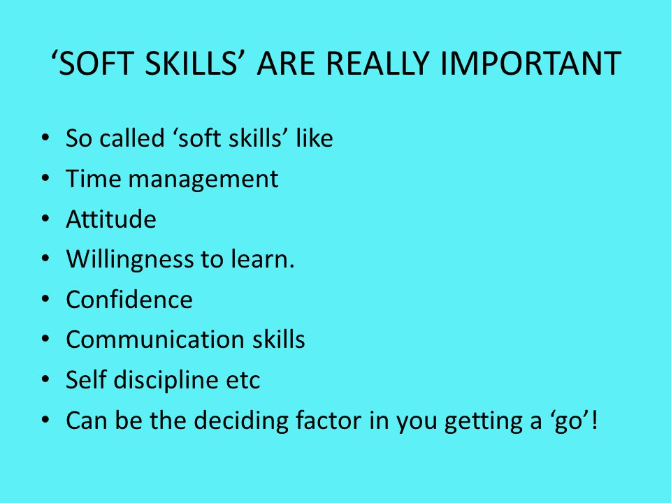 'SOFT SKILLS' ARE REALLY IMPORTANT So called 'soft skills' like Time management Attitude Willingness to learn. Confidence Communication skills Self di