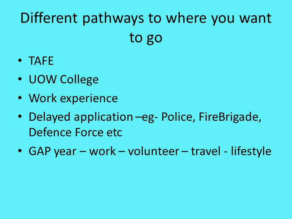 Different pathways to where you want to go TAFE UOW College Work experience Delayed application –eg- Police, FireBrigade, Defence Force etc GAP year –