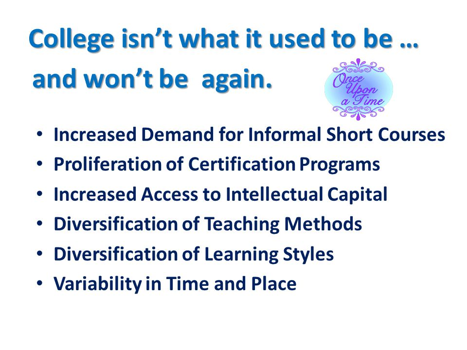 College isn't what it used to be … Increased Demand for Informal Short Courses Proliferation of Certification Programs Increased Access to Intellectual Capital Diversification of Teaching Methods Diversification of Learning Styles Variability in Time and Place and won't be again.