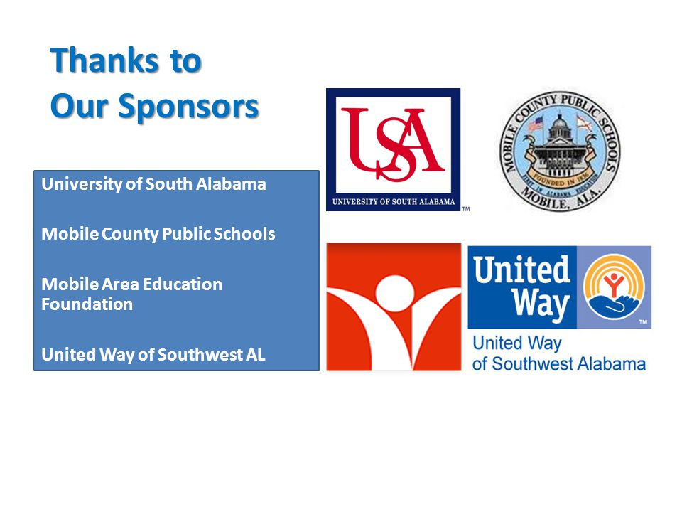Thanks to Our Sponsors University of South Alabama Mobile County Public Schools Mobile Area Education Foundation United Way of Southwest AL